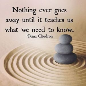 Nothing ever goes away until Pema Chodron
